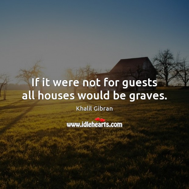 If it were not for guests all houses would be graves. Khalil Gibran Picture Quote
