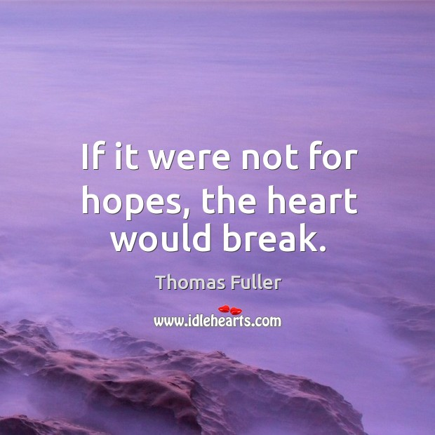If it were not for hopes, the heart would break. Thomas Fuller Picture Quote
