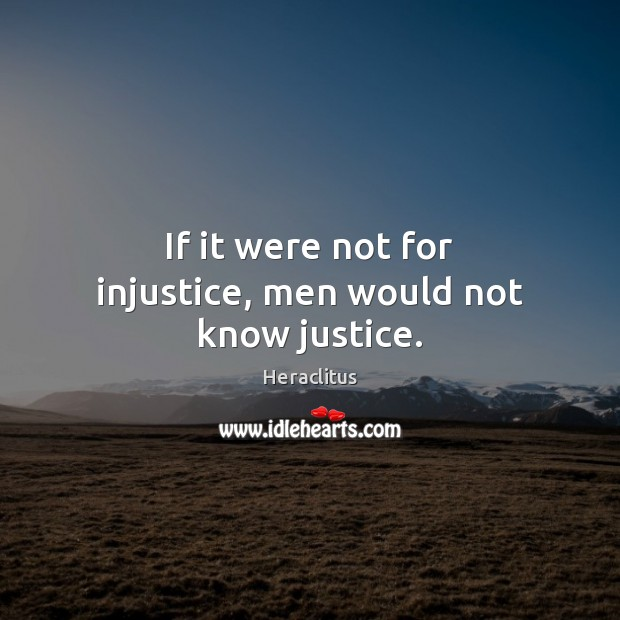 If it were not for injustice, men would not know justice. Heraclitus Picture Quote