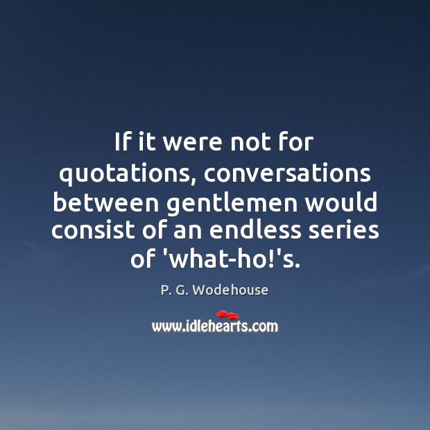 If it were not for quotations, conversations between gentlemen would consist of P. G. Wodehouse Picture Quote