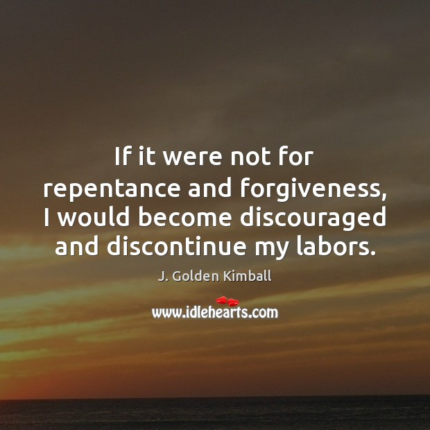 If it were not for repentance and forgiveness, I would become discouraged Forgive Quotes Image