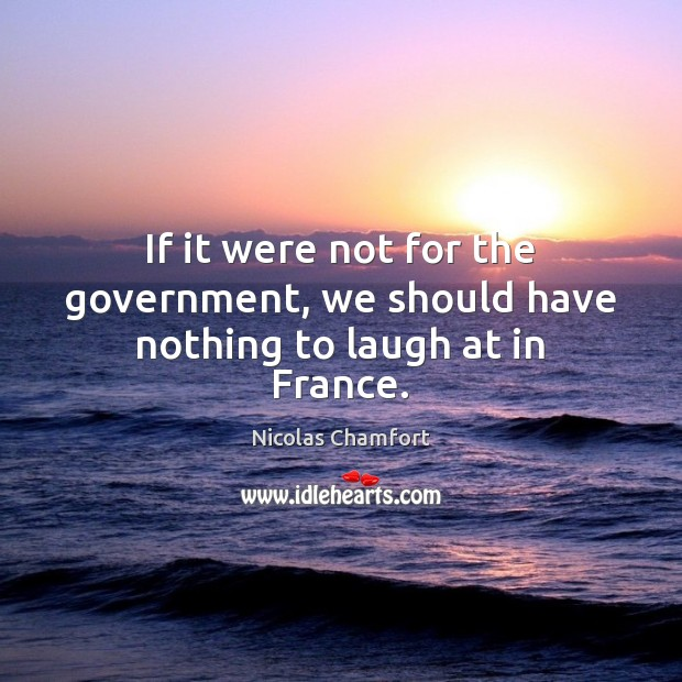 If it were not for the government, we should have nothing to laugh at in France. Nicolas Chamfort Picture Quote