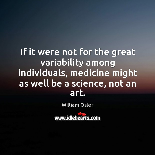 If it were not for the great variability among individuals, medicine might Image