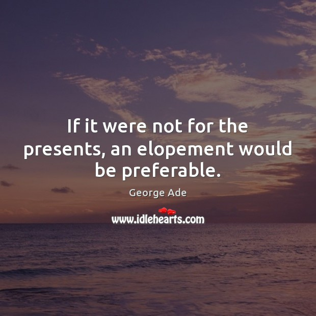 If it were not for the presents, an elopement would be preferable. George Ade Picture Quote