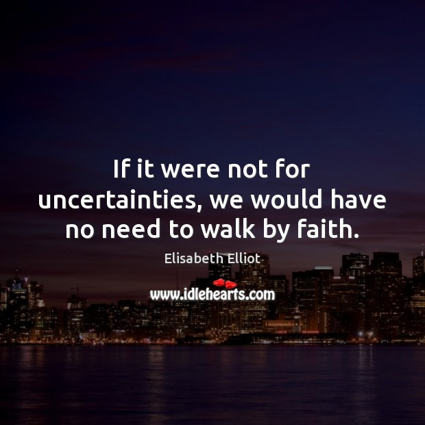 Elisabeth Elliot Picture Quote image saying: If it were not for uncertainties, we would have no need to walk by faith.