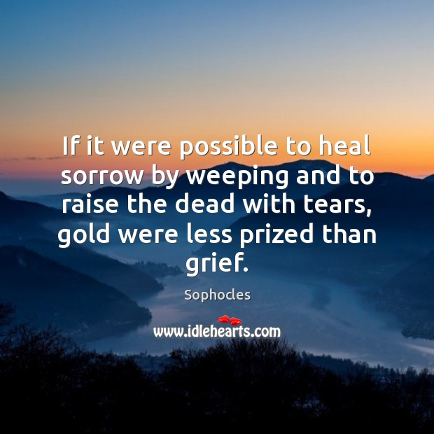 Image, If it were possible to heal sorrow by weeping and to raise