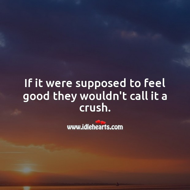 If it were supposed to feel good they wouldn't call it a crush. Sad Messages Image