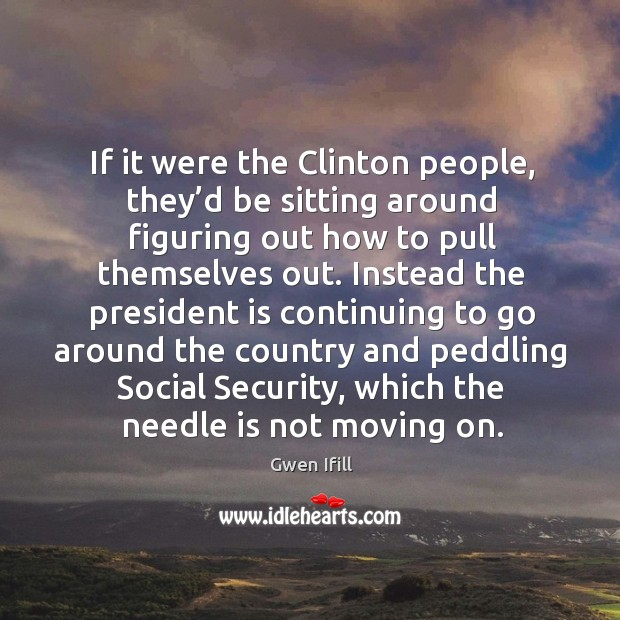 If it were the clinton people, they'd be sitting around figuring out how to pull themselves out. Image