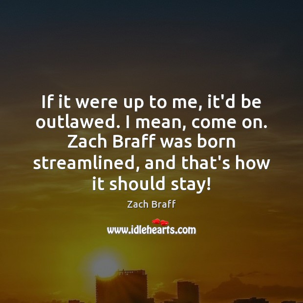 If it were up to me, it'd be outlawed. I mean, come Zach Braff Picture Quote