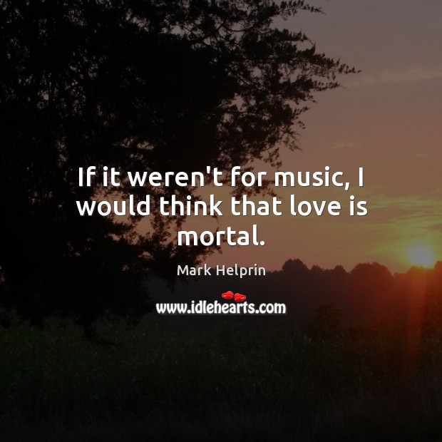 If it weren't for music, I would think that love is mortal. Image