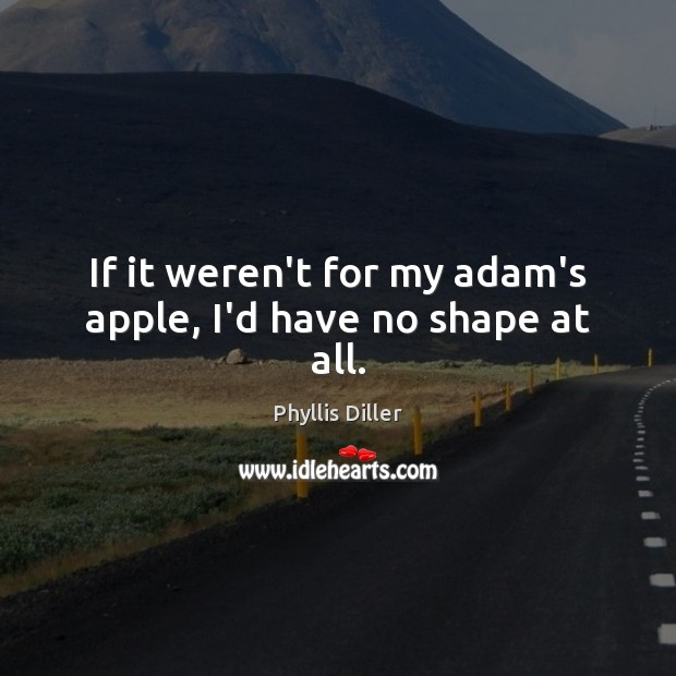If it weren't for my adam's apple, I'd have no shape at all. Phyllis Diller Picture Quote