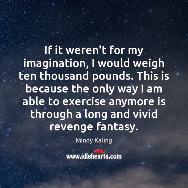 If it weren't for my imagination, I would weigh ten thousand pounds. Image