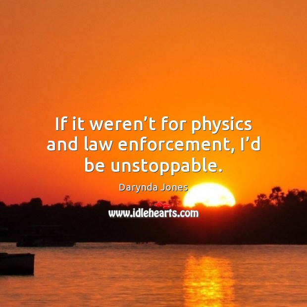 If it weren't for physics and law enforcement, I'd be unstoppable. Unstoppable Quotes Image