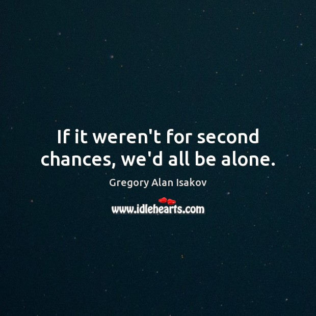 If it weren't for second chances, we'd all be alone. Image