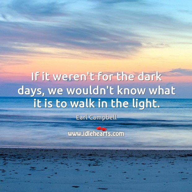 If it weren't for the dark days, we wouldn't know what it is to walk in the light. Earl Campbell Picture Quote