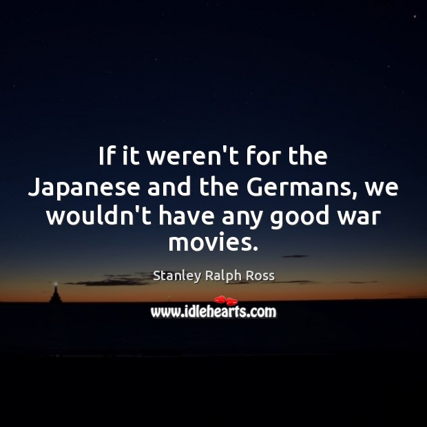 If it weren't for the Japanese and the Germans, we wouldn't have any good war movies. Image