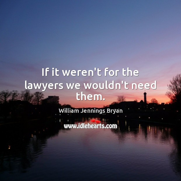 Image, If it weren't for the lawyers we wouldn't need them.