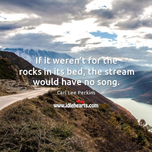 Image, If it weren't for the rocks in its bed, the stream would have no song.