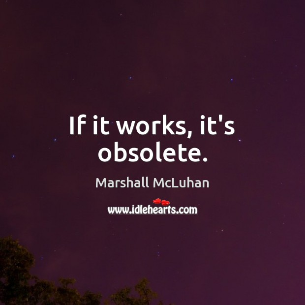 If it works, it's obsolete. Marshall McLuhan Picture Quote