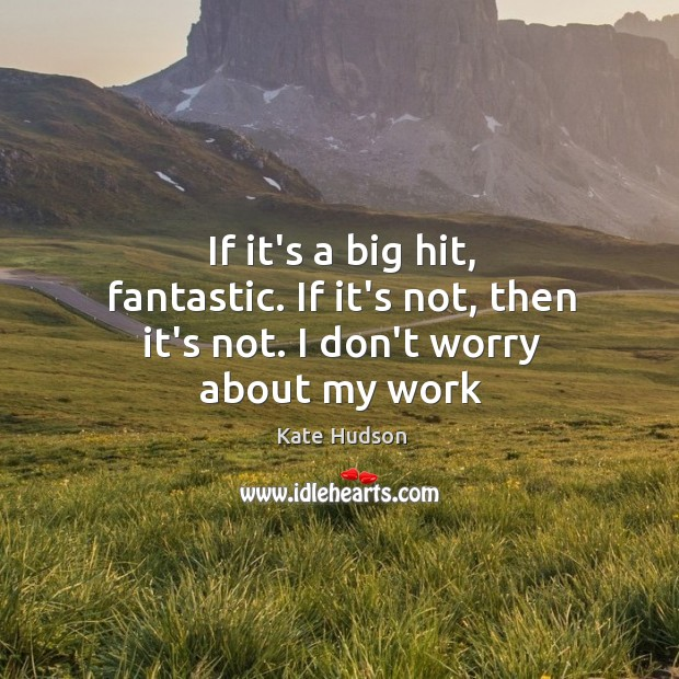 If it's a big hit, fantastic. If it's not, then it's not. I don't worry about my work Kate Hudson Picture Quote