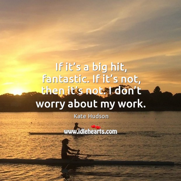 If it's a big hit, fantastic. If it's not, then it's not. I don't worry about my work. Kate Hudson Picture Quote