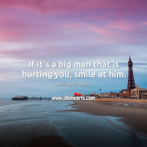 If it's a big man that is hurting you, smile at him. Image