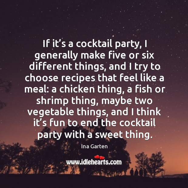 If it's a cocktail party, I generally make five or six different things, and I try to choose Ina Garten Picture Quote