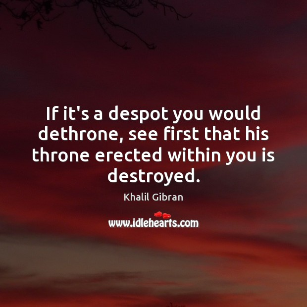If it's a despot you would dethrone, see first that his throne Khalil Gibran Picture Quote