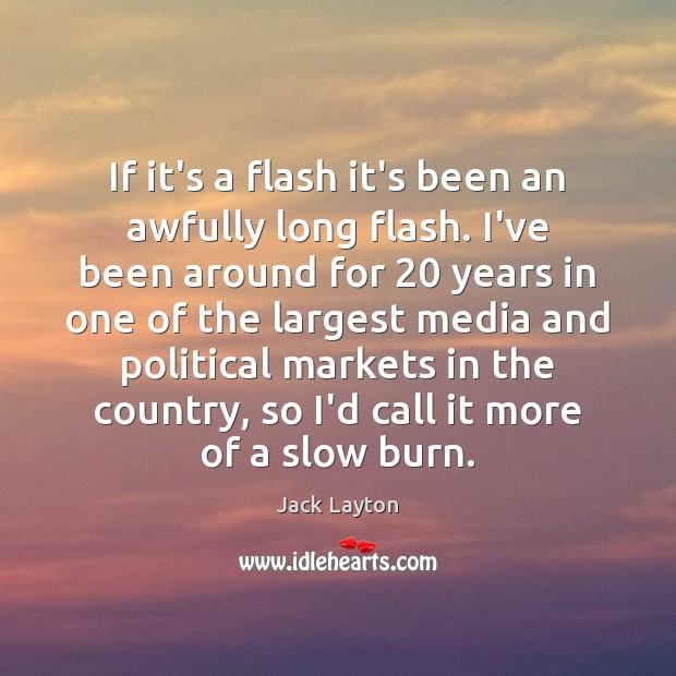 If it's a flash it's been an awfully long flash. I've been Image
