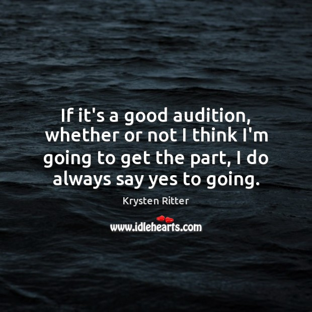 If it's a good audition, whether or not I think I'm going Image