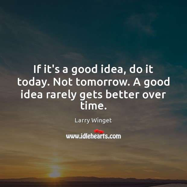 Image, If it's a good idea, do it today. Not tomorrow. A good idea rarely gets better over time.