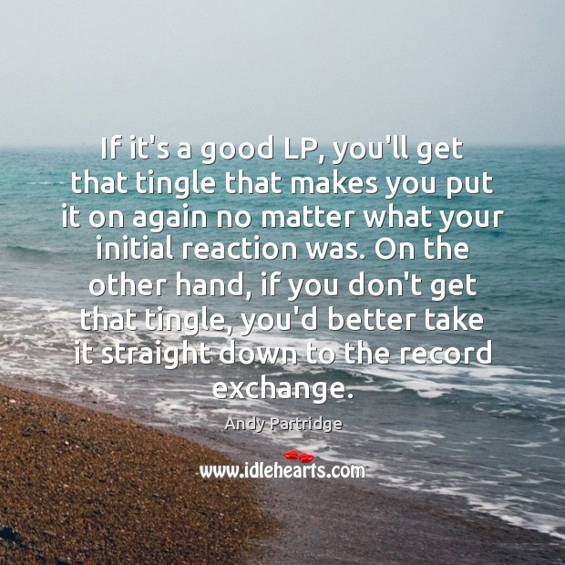 If it's a good LP, you'll get that tingle that makes you Andy Partridge Picture Quote