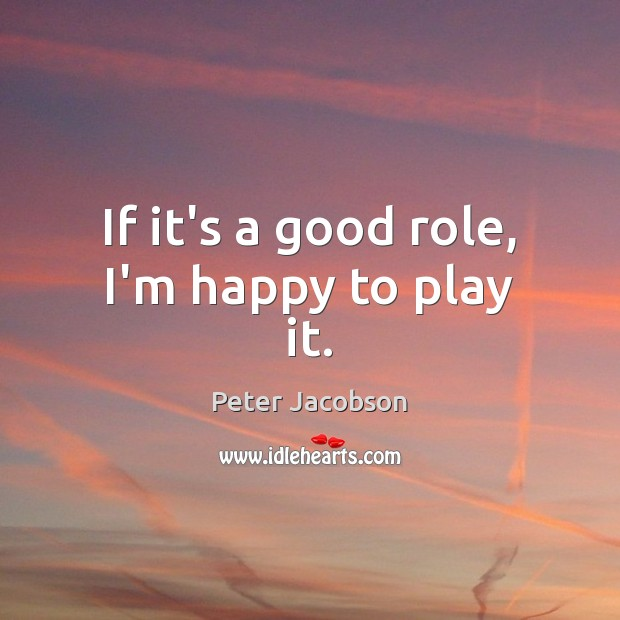 If it's a good role, I'm happy to play it. Peter Jacobson Picture Quote