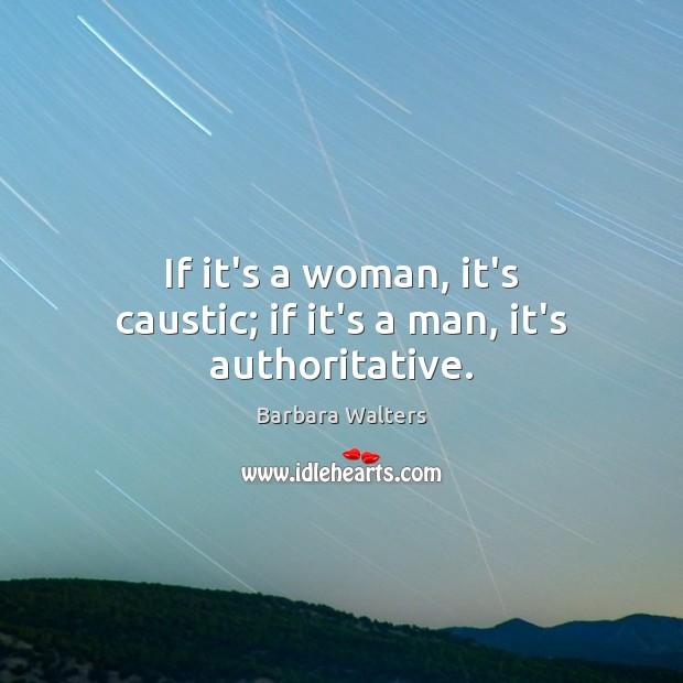 Image, If it's a woman, it's caustic; if it's a man, it's authoritative.