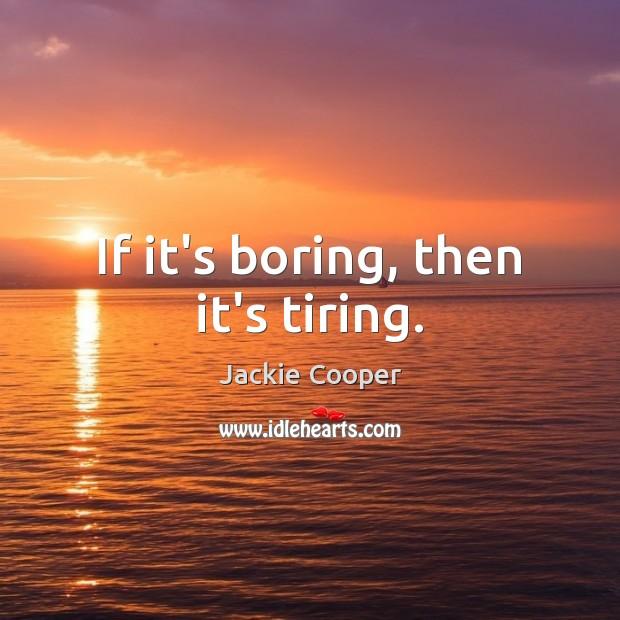 If it's boring, then it's tiring. Image