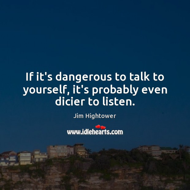 If it's dangerous to talk to yourself, it's probably even dicier to listen. Jim Hightower Picture Quote