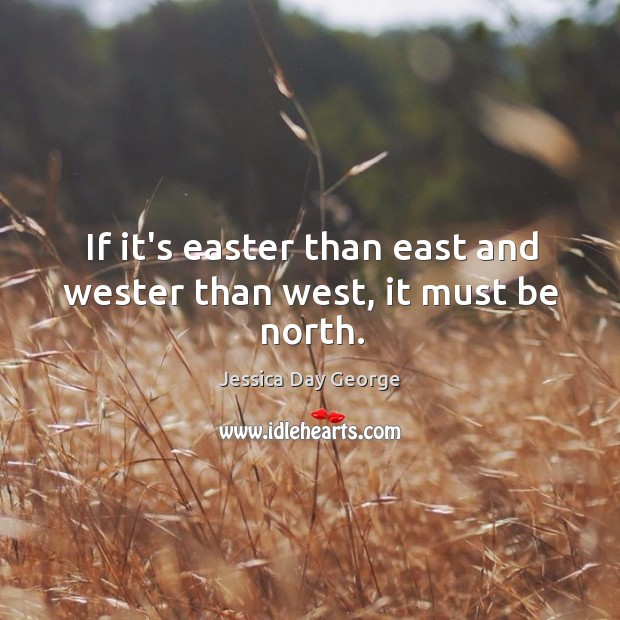 If it's easter than east and wester than west, it must be north. Image