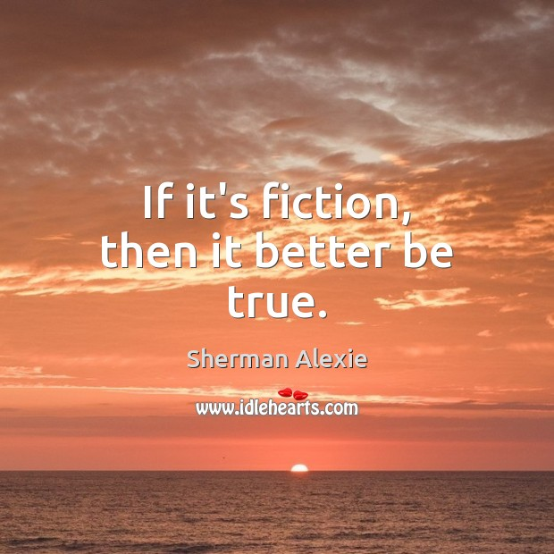 If it's fiction, then it better be true. Sherman Alexie Picture Quote