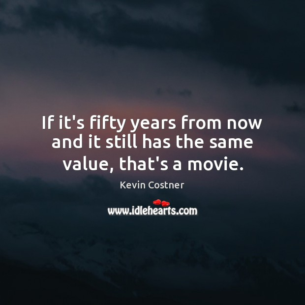 If it's fifty years from now and it still has the same value, that's a movie. Kevin Costner Picture Quote
