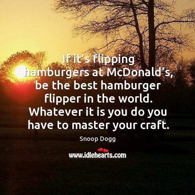 If it's flipping hamburgers at mcdonald's, be the best hamburger flipper in the world. Image