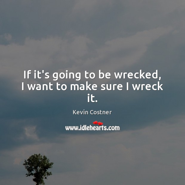 If it's going to be wrecked, I want to make sure I wreck it. Kevin Costner Picture Quote