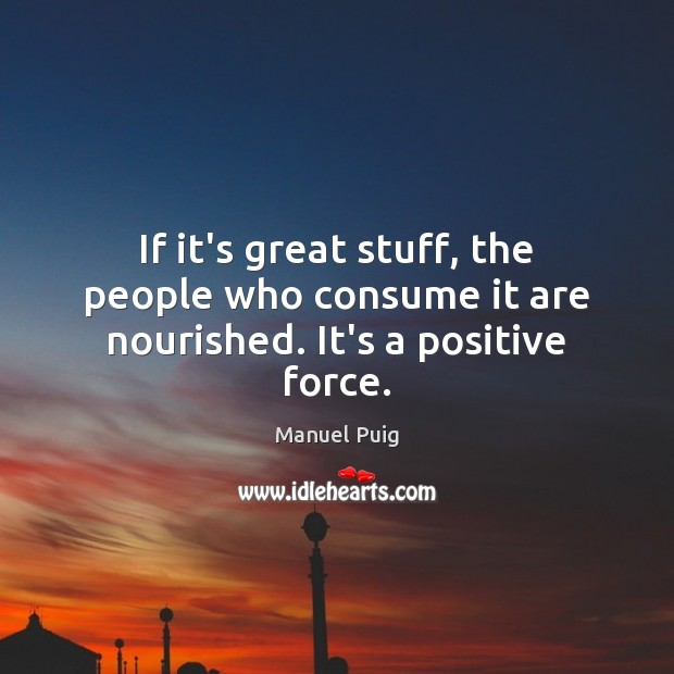 If it's great stuff, the people who consume it are nourished. It's a positive force. Image