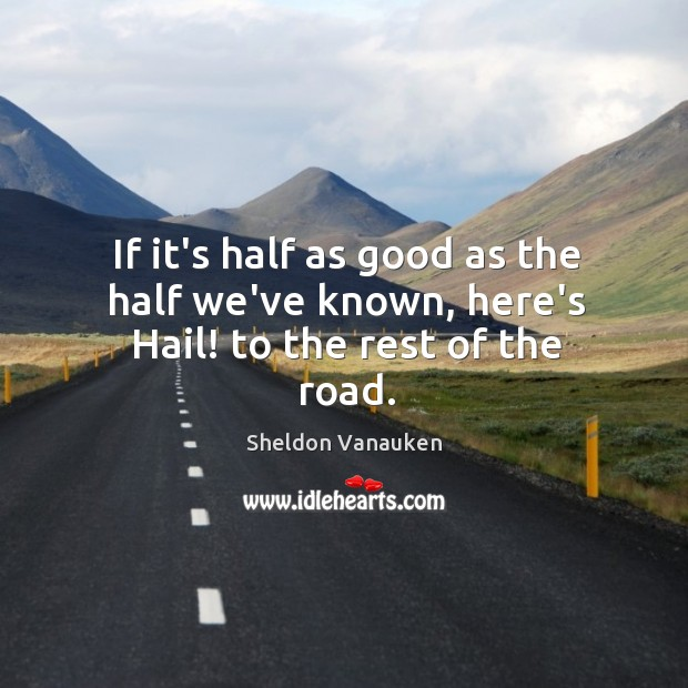 If it's half as good as the half we've known, here's Hail! to the rest of the road. Sheldon Vanauken Picture Quote