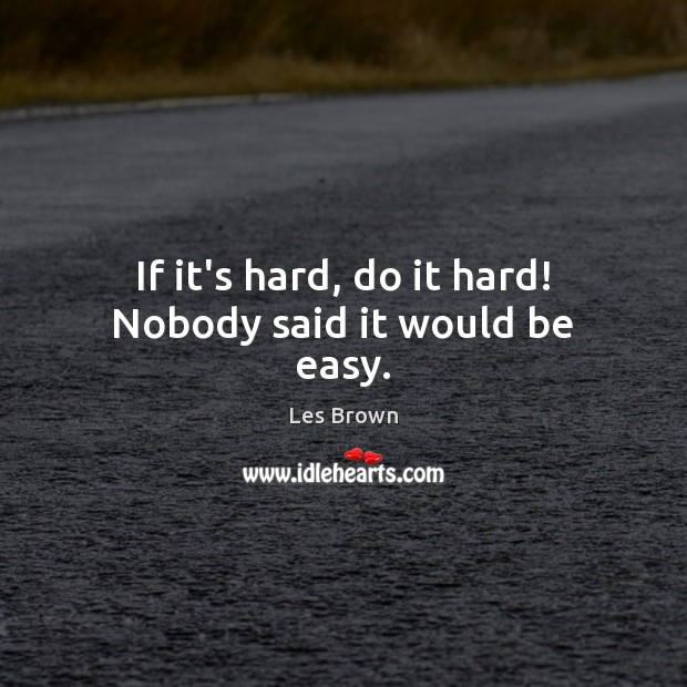 Image, If it's hard, do it hard! Nobody said it would be easy.