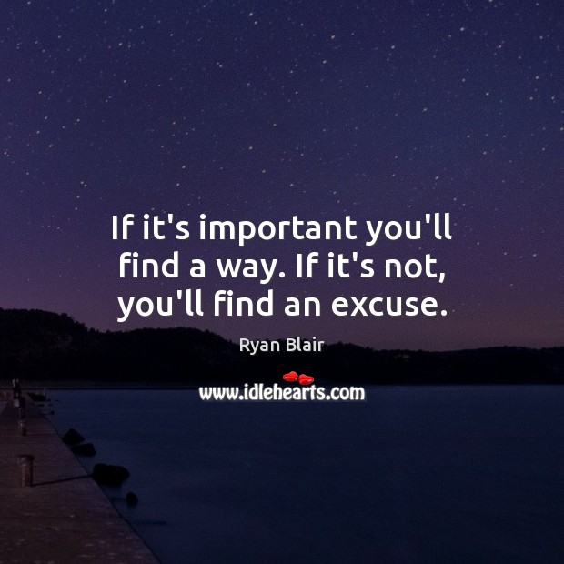 If it's important you'll find a way. If it's not, you'll find an excuse. Image