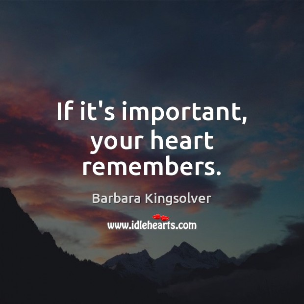 If it's important, your heart remembers. Barbara Kingsolver Picture Quote