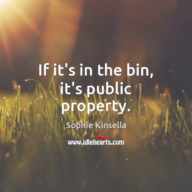 If it's in the bin, it's public property. Sophie Kinsella Picture Quote