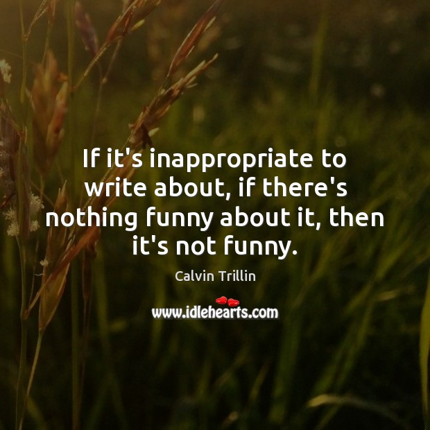 If it's inappropriate to write about, if there's nothing funny about it, Calvin Trillin Picture Quote