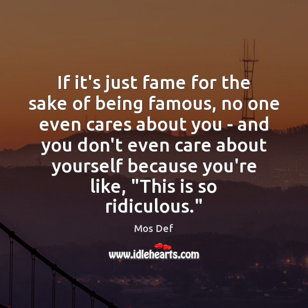 If it's just fame for the sake of being famous, no one Mos Def Picture Quote