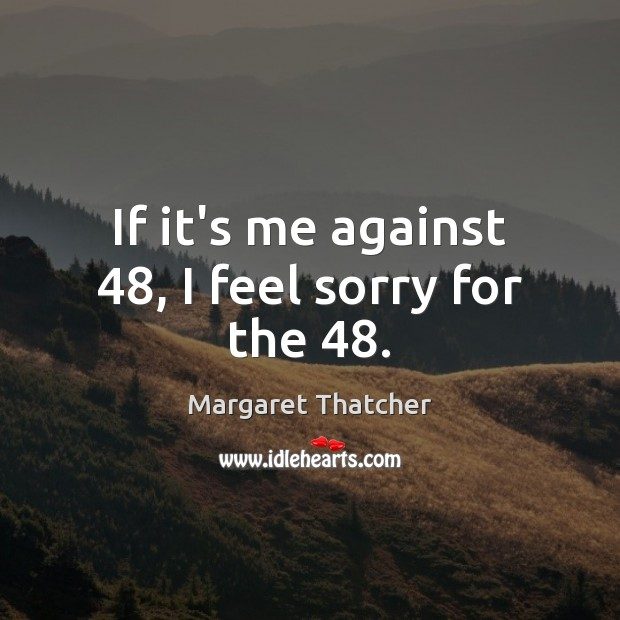 If it's me against 48, I feel sorry for the 48. Image